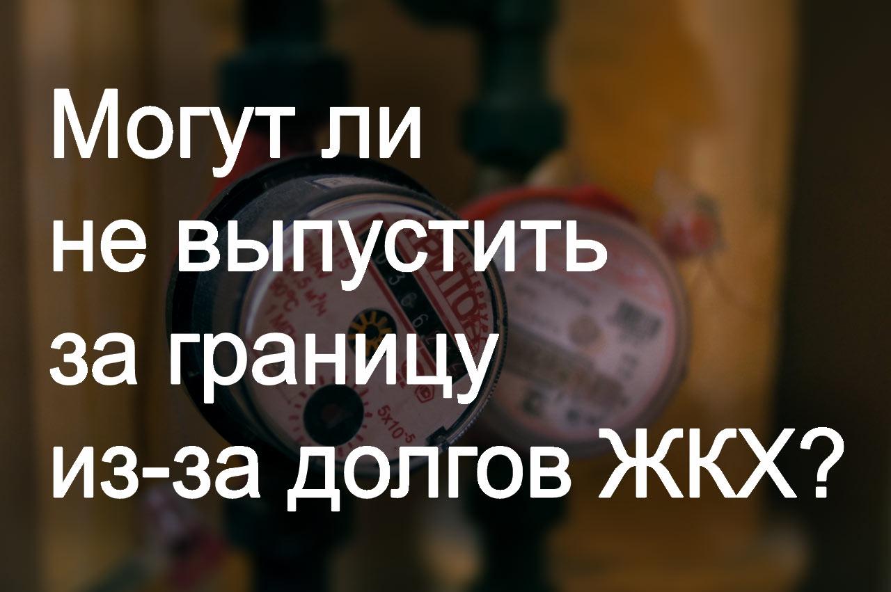 Могут ли не выпустить за границу из-за долгов ЖКХ, фото https://nashaplaneta.net/besopasnost/mogut_li_ne_vypustit_za_granitsu_iz-za_dolgov-zkh